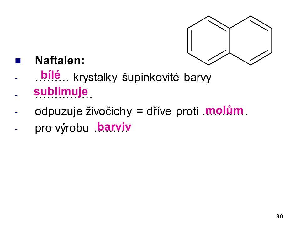 Naftalen: - ……… krystalky šupinkovité barvy - …………… - odpuzuje živočichy = dříve proti ………… - pro výrobu ……… 30 bílé sublimuje molům barviv