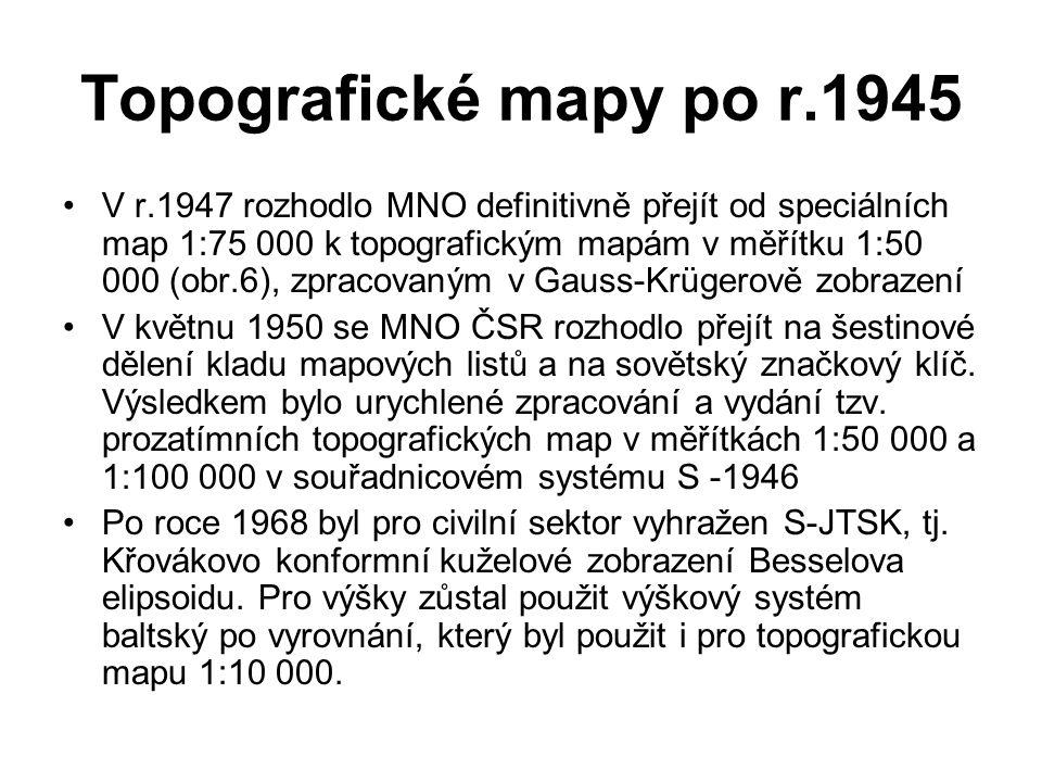 Topografické mapy po r.1945 V r.1947 rozhodlo MNO definitivně přejít od speciálních map 1:75 000 k topografickým mapám v měřítku 1:50 000 (obr.6), zpracovaným v Gauss-Krügerově zobrazení V květnu 1950 se MNO ČSR rozhodlo přejít na šestinové dělení kladu mapových listů a na sovětský značkový klíč.