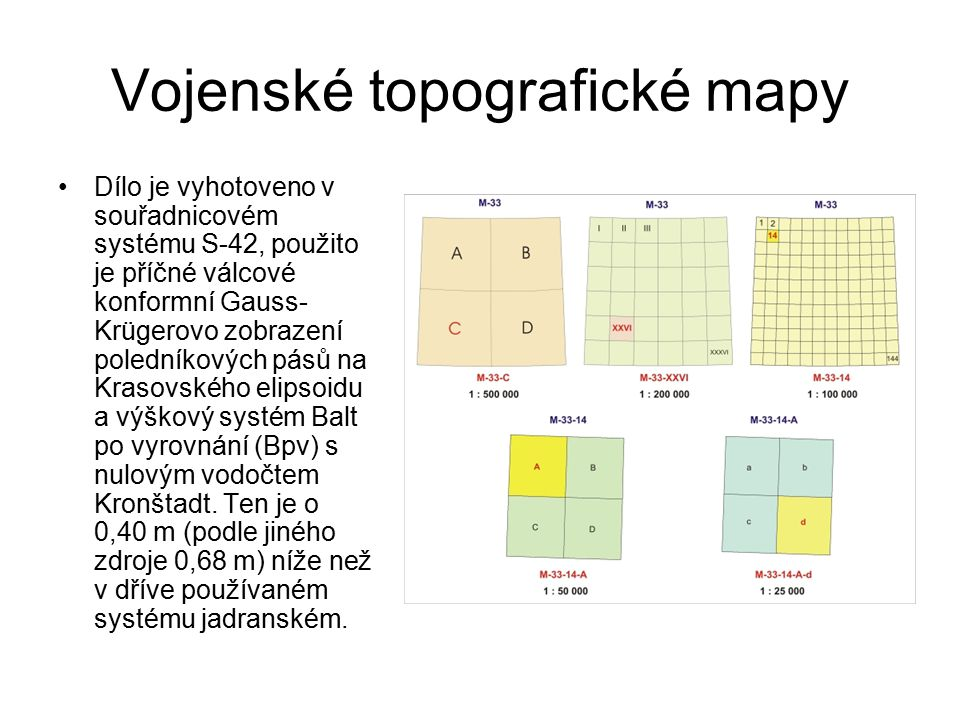 Vojenské topografické mapy Dílo je vyhotoveno v souřadnicovém systému S-42, použito je příčné válcové konformní Gauss- Krügerovo zobrazení poledníkových pásů na Krasovského elipsoidu a výškový systém Balt po vyrovnání (Bpv) s nulovým vodočtem Kronštadt.