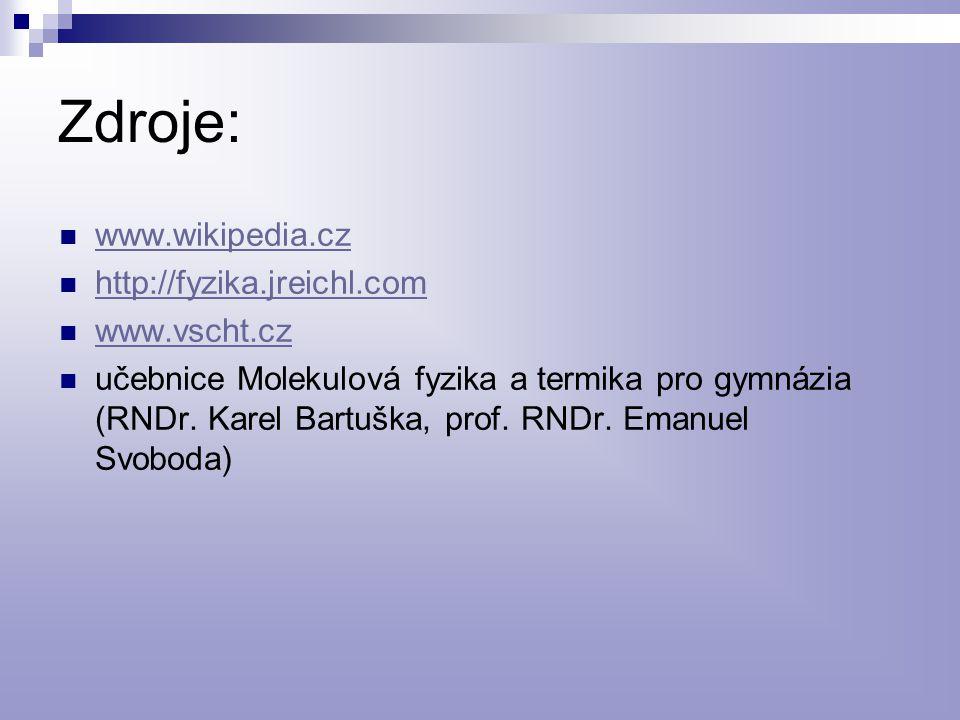 Zdroje: www.wikipedia.cz http://fyzika.jreichl.com www.vscht.cz učebnice Molekulová fyzika a termika pro gymnázia (RNDr. Karel Bartuška, prof. RNDr. E