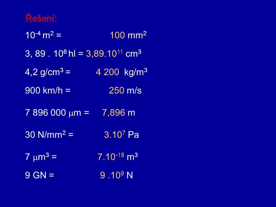 Úlohy k procvičení: 10 -4 m 2 = mm 2 3, 89. 10 6 hl = cm 3 4,2 g/cm 3 = kg/m 3 900 km/h = m/s 7 896 000  m = m 30 N/mm 2 = Pa 7  m 3 = m 3 9 GN = N
