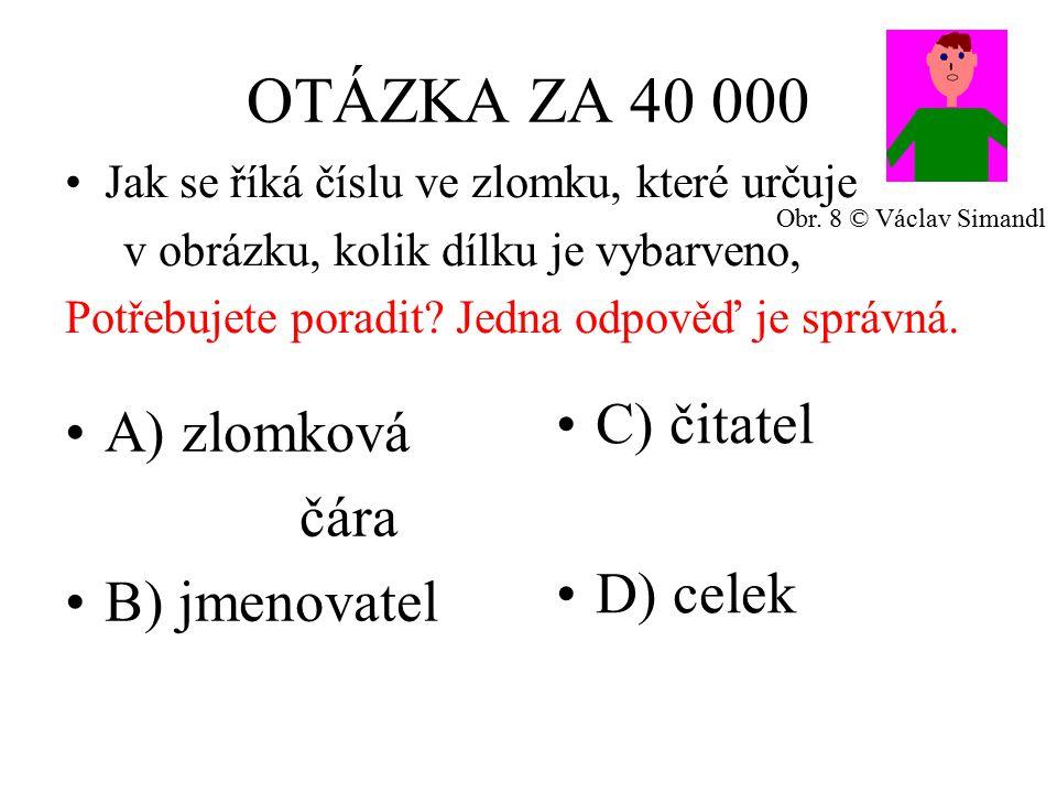 OTÁZKA ZA 40 000 A) zlomková čára B) jmenovatel C) čitatel D) celek Jak se říká číslu ve zlomku, které určuje v obrázku, kolik dílku je vybarveno, Potřebujete poradit.