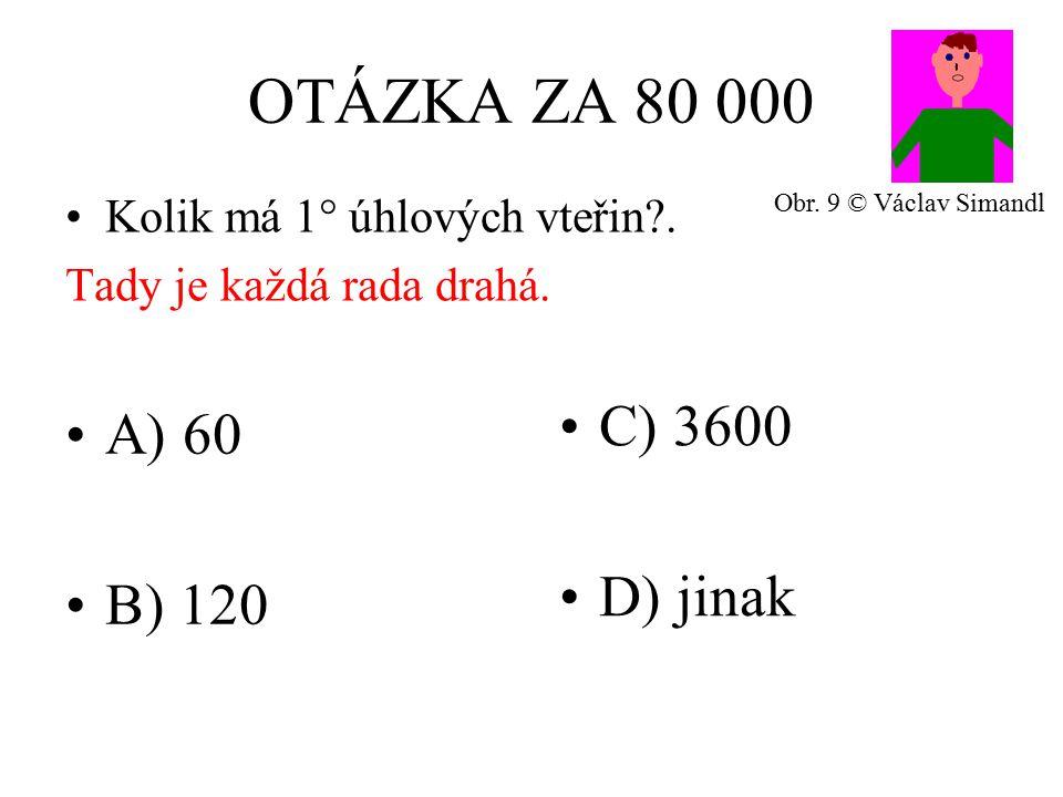 OTÁZKA ZA 80 000 A) 60 B) 120 C) 3600 D) jinak Kolik má 1° úhlových vteřin?.