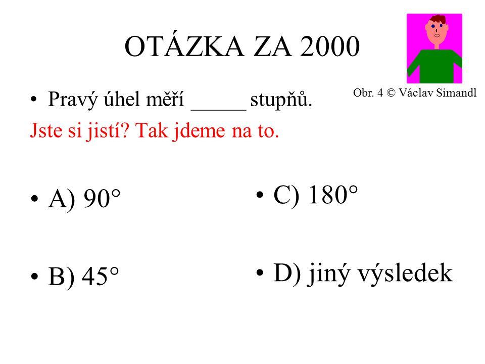 OTÁZKA ZA 2000 A) 90° B) 45° C) 180° D) jiný výsledek Pravý úhel měří _____ stupňů.