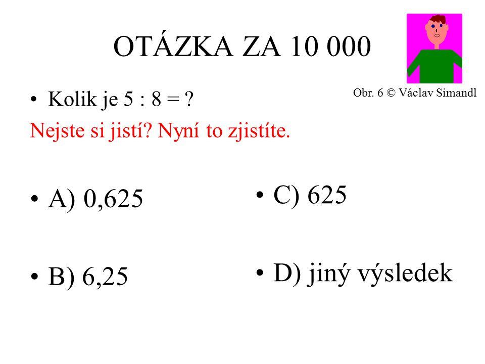 OTÁZKA ZA 10 000 A) 0,625 B) 6,25 C) 625 D) jiný výsledek Kolik je 5 : 8 = .