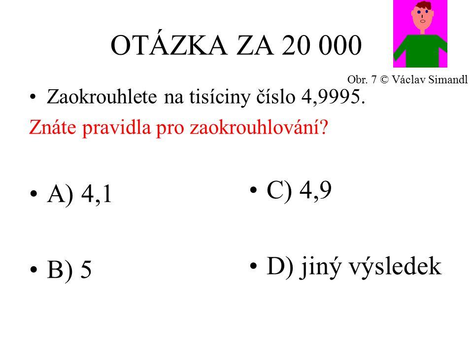 OTÁZKA ZA 20 000 A) 4,1 B) 5 C) 4,9 D) jiný výsledek Zaokrouhlete na tisíciny číslo 4,9995.