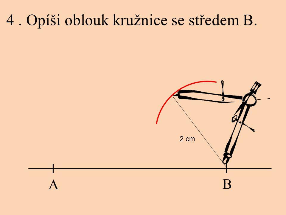 4. Opíši oblouk kružnice se středem B. A B 2 cm