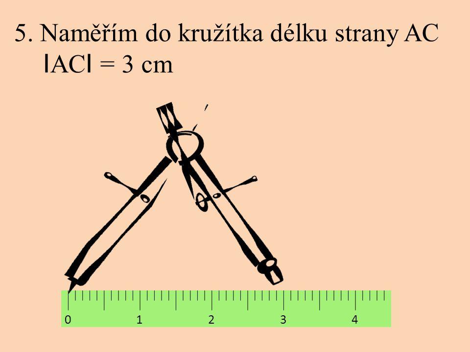5. Naměřím do kružítka délku strany AC I AC I = 3 cm 0 1 2 3 4