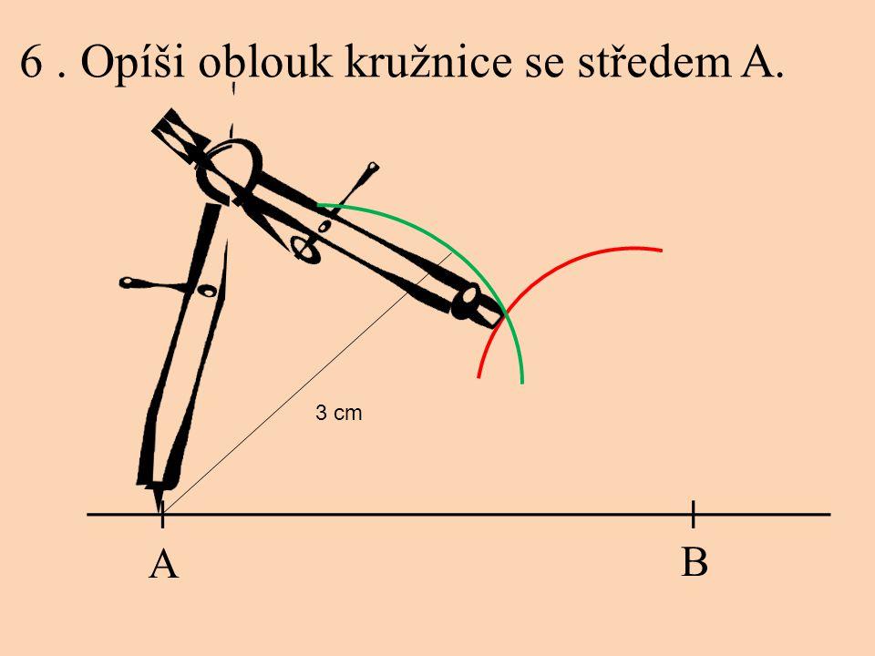 6. Opíši oblouk kružnice se středem A. A B 3 cm