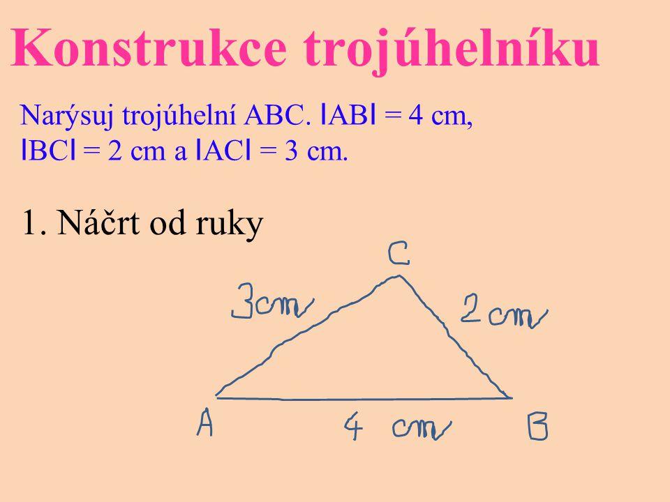 Konstrukce trojúhelníku Narýsuj trojúhelní ABC. I AB I = 4 cm, I BC I = 2 cm a I AC I = 3 cm. 1. Náčrt od ruky