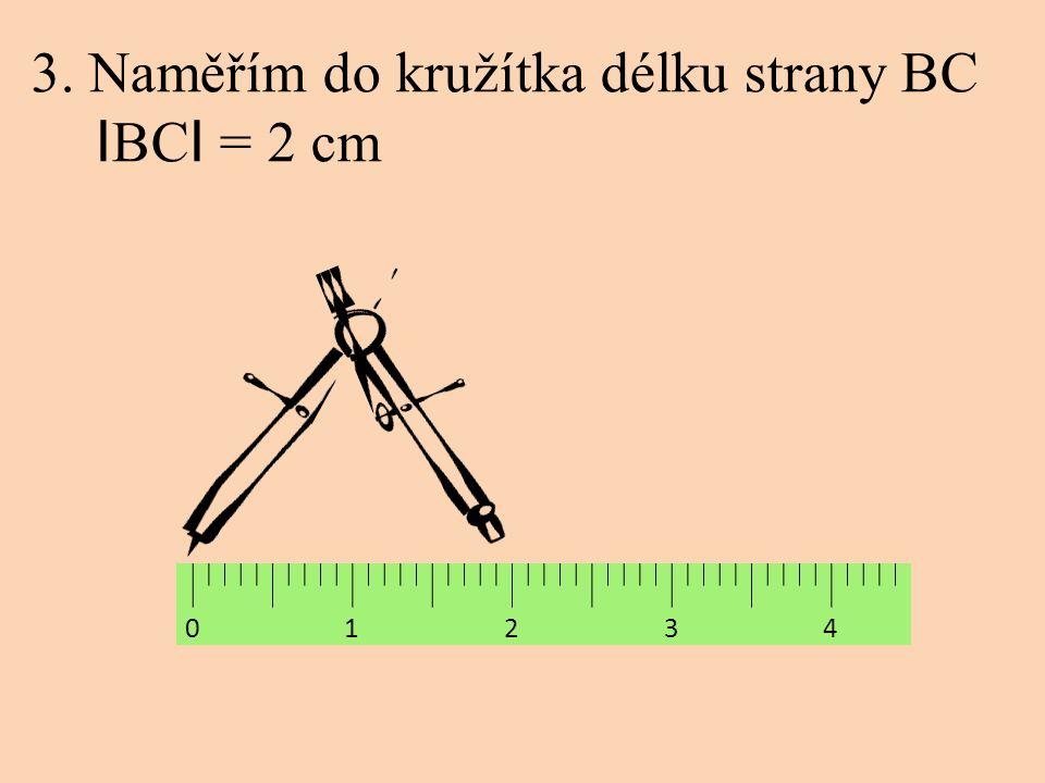 3. Naměřím do kružítka délku strany BC I BC I = 2 cm 0 1 2 3 4