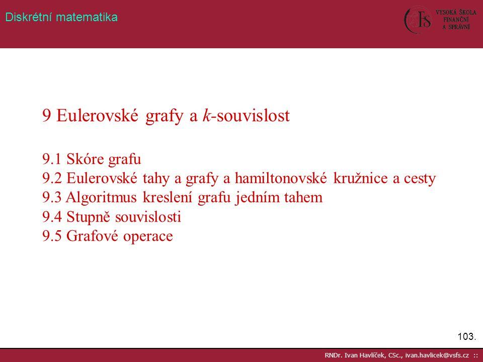 103. RNDr. Ivan Havlíček, CSc., ivan.havlicek@vsfs.cz :: Diskrétní matematika 9 Eulerovské grafy a k-souvislost 9.1 Skóre grafu 9.2 Eulerovské tahy a