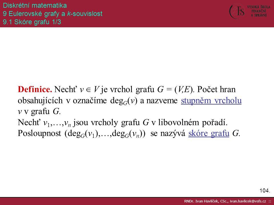 104. RNDr. Ivan Havlíček, CSc., ivan.havlicek@vsfs.cz :: Diskrétní matematika 9 Eulerovské grafy a k-souvislost 9.1 Skóre grafu 1/3 Definice. Nechť v