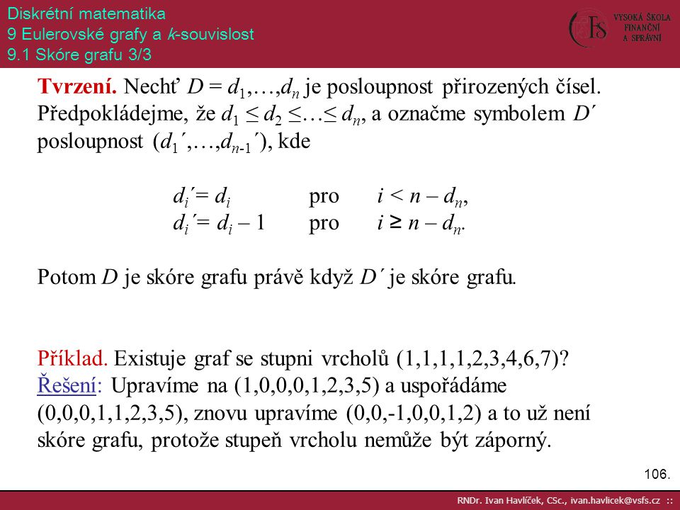 106. RNDr. Ivan Havlíček, CSc., ivan.havlicek@vsfs.cz :: Diskrétní matematika 9 Eulerovské grafy a k-souvislost 9.1 Skóre grafu 3/3 Tvrzení. Nechť D =