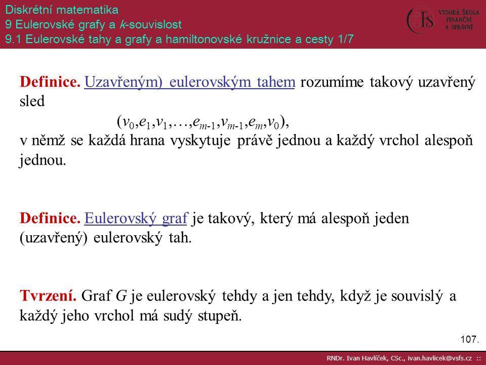 107. RNDr. Ivan Havlíček, CSc., ivan.havlicek@vsfs.cz :: Diskrétní matematika 9 Eulerovské grafy a k-souvislost 9.1 Eulerovské tahy a grafy a hamilton