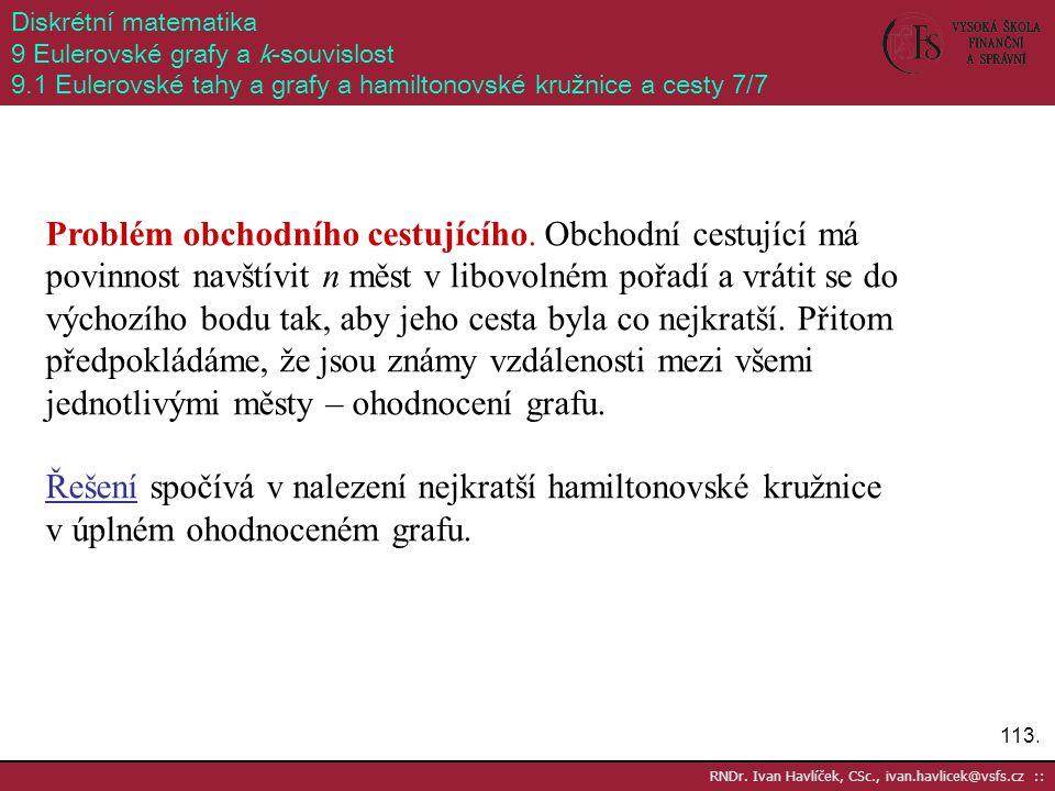 113. RNDr. Ivan Havlíček, CSc., ivan.havlicek@vsfs.cz :: Diskrétní matematika 9 Eulerovské grafy a k-souvislost 9.1 Eulerovské tahy a grafy a hamilton