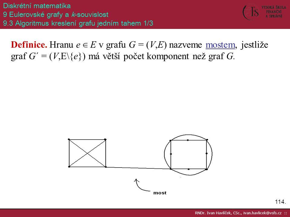 114. RNDr. Ivan Havlíček, CSc., ivan.havlicek@vsfs.cz :: Diskrétní matematika 9 Eulerovské grafy a k-souvislost 9.3 Algoritmus kreslení grafu jedním t