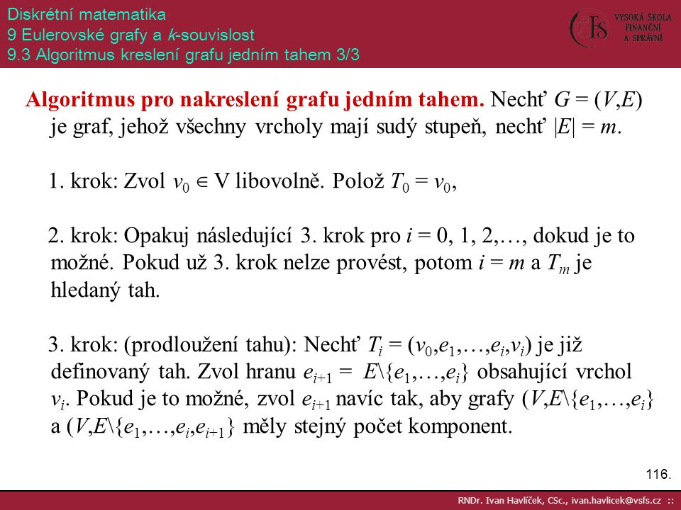 116. RNDr. Ivan Havlíček, CSc., ivan.havlicek@vsfs.cz :: Diskrétní matematika 9 Eulerovské grafy a k-souvislost 9.3 Algoritmus kreslení grafu jedním t