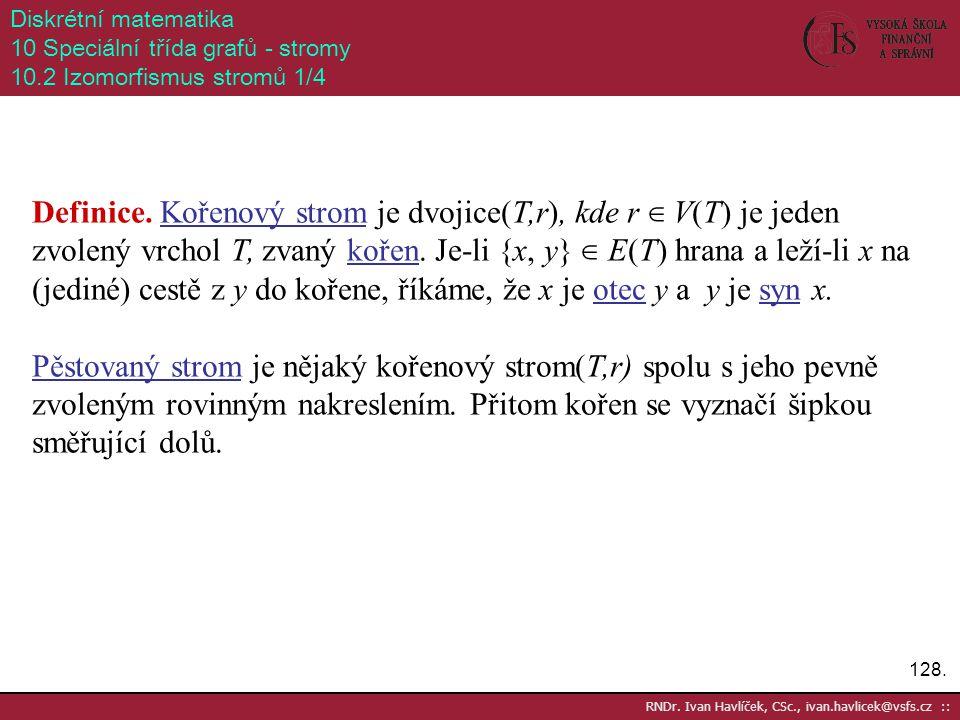 128. RNDr. Ivan Havlíček, CSc., ivan.havlicek@vsfs.cz :: Diskrétní matematika 10 Speciální třída grafů - stromy 10.2 Izomorfismus stromů 1/4 Definice.