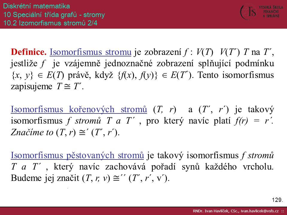 129. RNDr. Ivan Havlíček, CSc., ivan.havlicek@vsfs.cz :: Diskrétní matematika 10 Speciální třída grafů - stromy 10.2 Izomorfismus stromů 2/4 Definice.