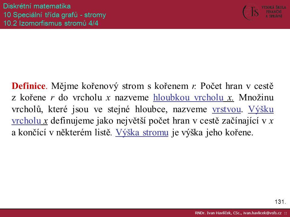 131. RNDr. Ivan Havlíček, CSc., ivan.havlicek@vsfs.cz :: Diskrétní matematika 10 Speciální třída grafů - stromy 10.2 Izomorfismus stromů 4/4 Definice.