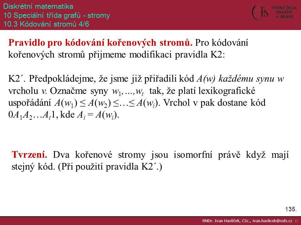 135. RNDr. Ivan Havlíček, CSc., ivan.havlicek@vsfs.cz :: Diskrétní matematika 10 Speciální třída grafů - stromy 10.3 Kódování stromů 4/6 Pravidlo pro