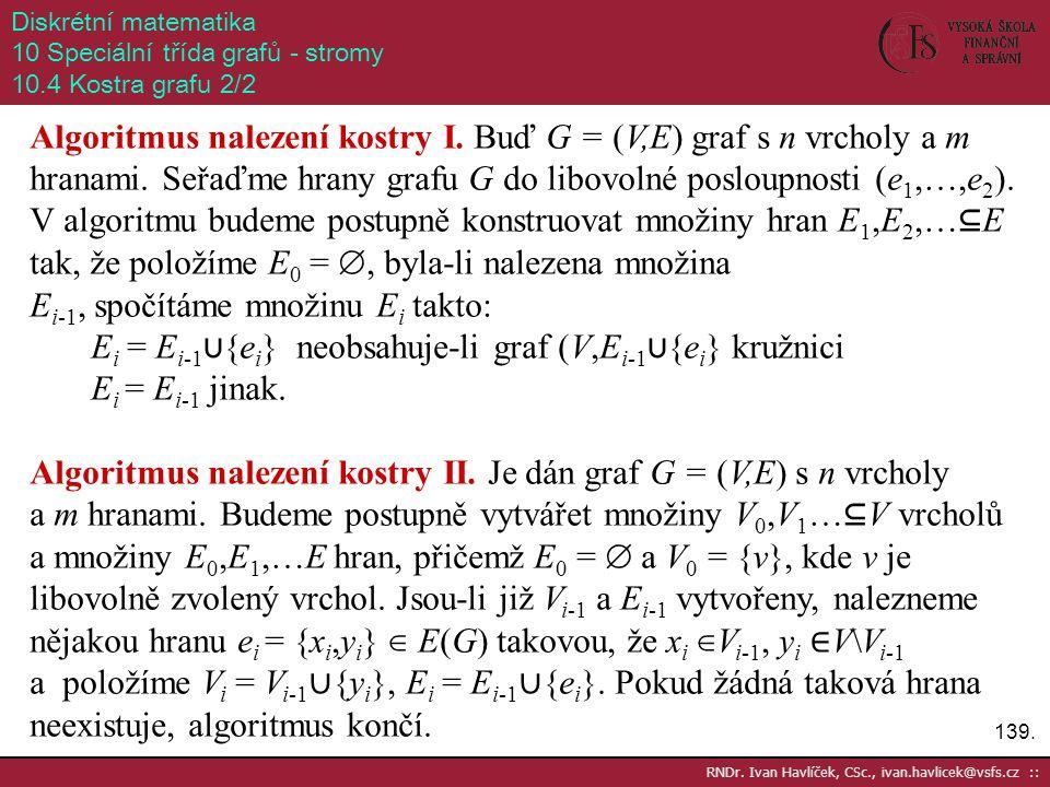 139. RNDr. Ivan Havlíček, CSc., ivan.havlicek@vsfs.cz :: Diskrétní matematika 10 Speciální třída grafů - stromy 10.4 Kostra grafu 2/2 Algoritmus nalez