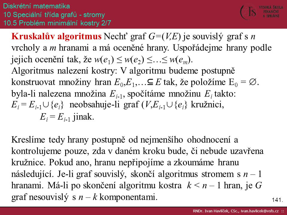 141. RNDr. Ivan Havlíček, CSc., ivan.havlicek@vsfs.cz :: Diskrétní matematika 10 Speciální třída grafů - stromy 10.5 Problém minimální kostry 2/7 Krus
