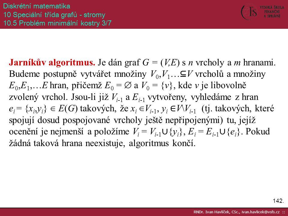 142. RNDr. Ivan Havlíček, CSc., ivan.havlicek@vsfs.cz :: Diskrétní matematika 10 Speciální třída grafů - stromy 10.5 Problém minimální kostry 3/7 Jarn