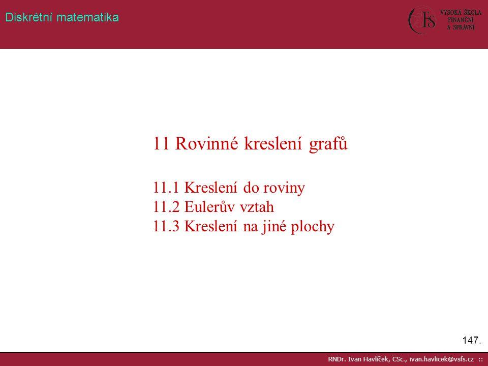 147. RNDr. Ivan Havlíček, CSc., ivan.havlicek@vsfs.cz :: Diskrétní matematika 11 Rovinné kreslení grafů 11.1 Kreslení do roviny 11.2 Eulerův vztah 11.