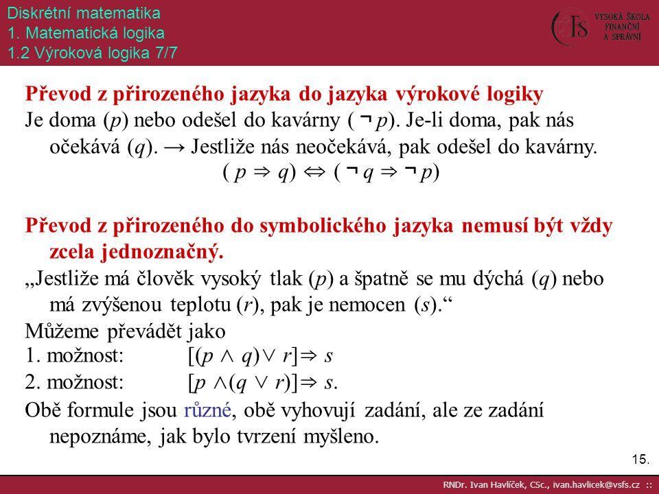 15. RNDr. Ivan Havlíček, CSc., ivan.havlicek@vsfs.cz :: Diskrétní matematika 1. Matematická logika 1.2 Výroková logika 7/7 Převod z přirozeného jazyka