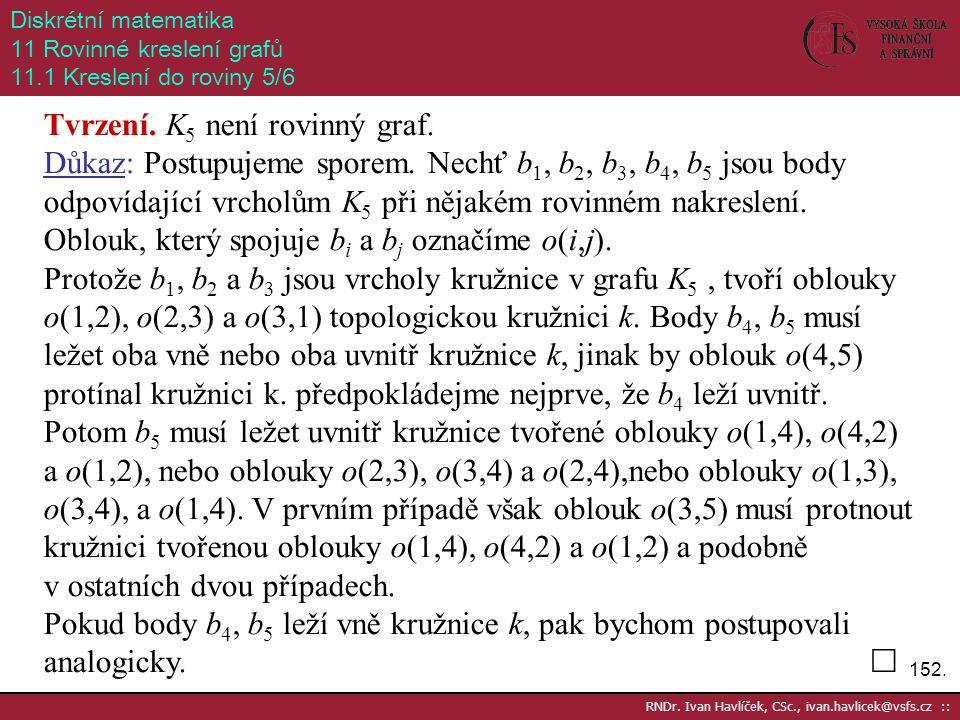 152. RNDr. Ivan Havlíček, CSc., ivan.havlicek@vsfs.cz :: Diskrétní matematika 11 Rovinné kreslení grafů 11.1 Kreslení do roviny 5/6 Tvrzení. K 5 není