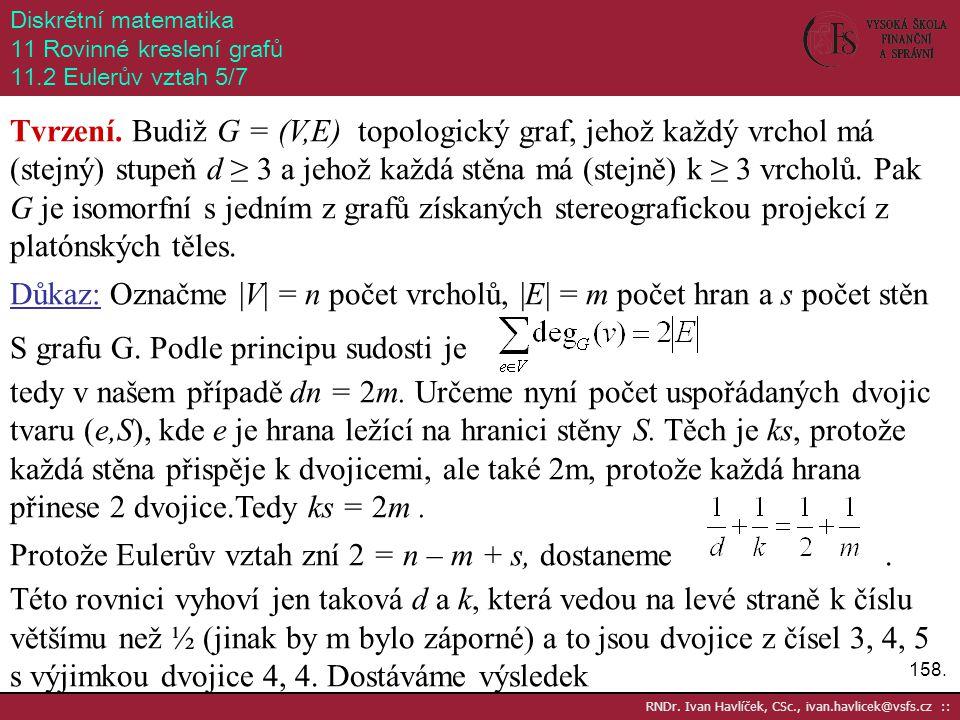 158. RNDr. Ivan Havlíček, CSc., ivan.havlicek@vsfs.cz :: Diskrétní matematika 11 Rovinné kreslení grafů 11.2 Eulerův vztah 5/7 Tvrzení. Budiž G = (V,E