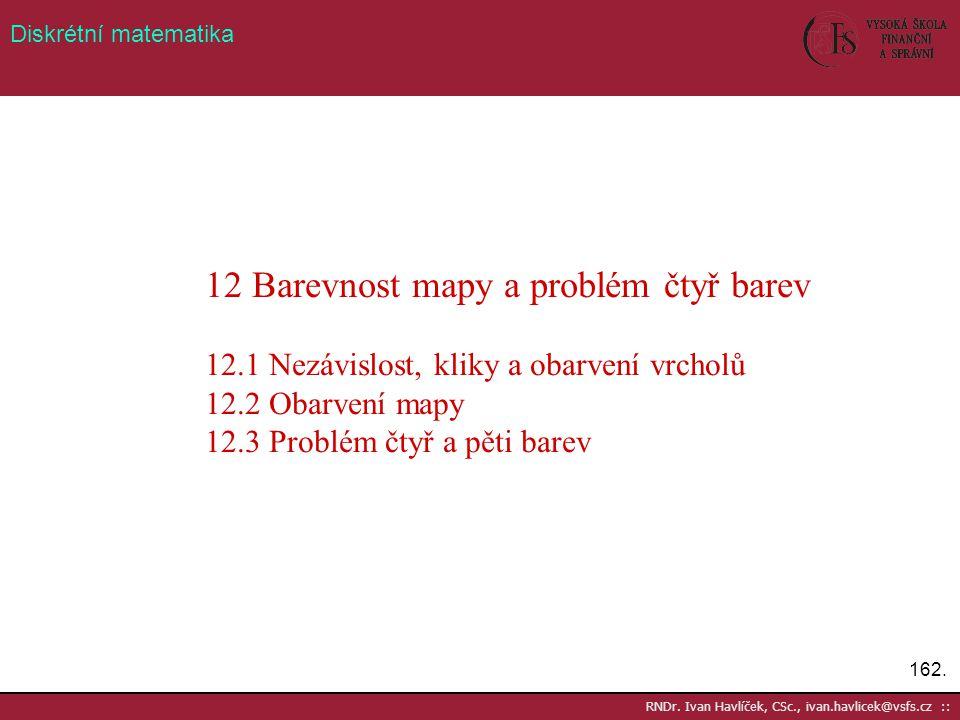 162. RNDr. Ivan Havlíček, CSc., ivan.havlicek@vsfs.cz :: Diskrétní matematika 12 Barevnost mapy a problém čtyř barev 12.1 Nezávislost, kliky a obarven