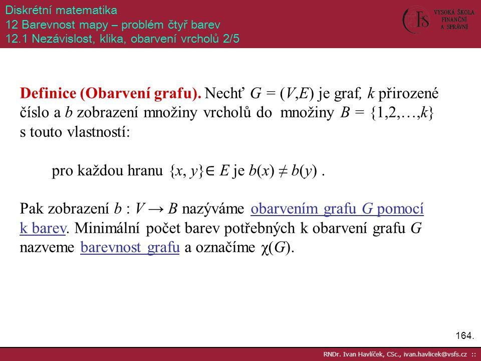 164. RNDr. Ivan Havlíček, CSc., ivan.havlicek@vsfs.cz :: Diskrétní matematika 12 Barevnost mapy – problém čtyř barev 12.1 Nezávislost, klika, obarvení