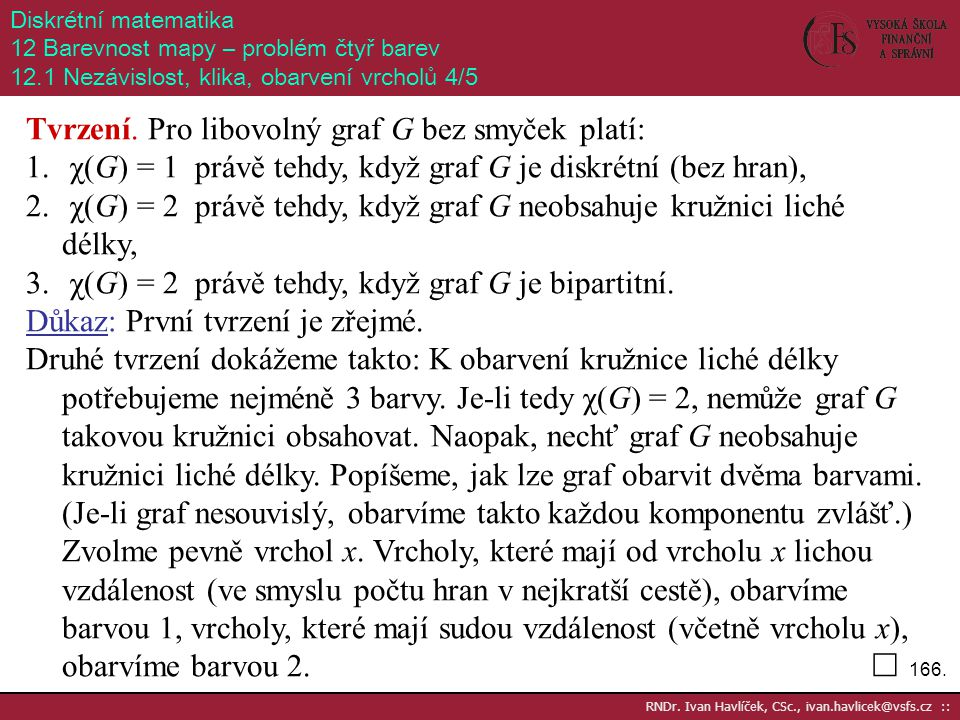 166. RNDr. Ivan Havlíček, CSc., ivan.havlicek@vsfs.cz :: Diskrétní matematika 12 Barevnost mapy – problém čtyř barev 12.1 Nezávislost, klika, obarvení