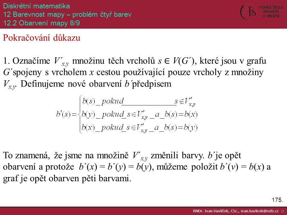 175. RNDr. Ivan Havlíček, CSc., ivan.havlicek@vsfs.cz :: Diskrétní matematika 12 Barevnost mapy – problém čtyř barev 12.2 Obarvení mapy 8/9 Pokračován