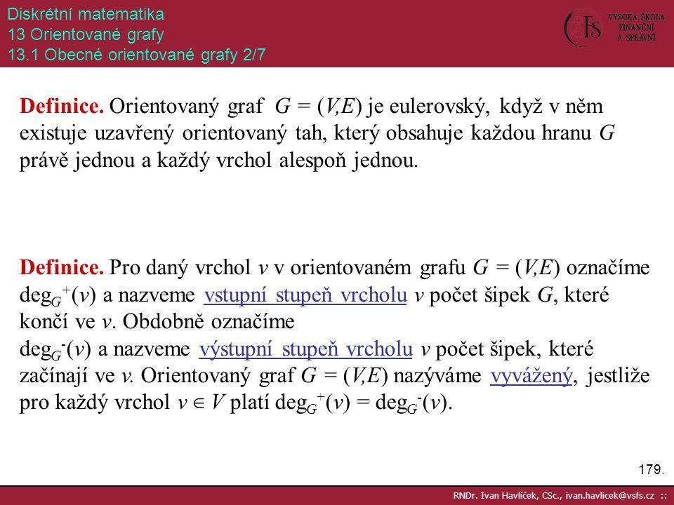 179. RNDr. Ivan Havlíček, CSc., ivan.havlicek@vsfs.cz :: Diskrétní matematika 13 Orientované grafy 13.1 Obecné orientované grafy 2/7 Definice. Oriento