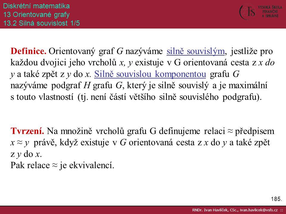 185. RNDr. Ivan Havlíček, CSc., ivan.havlicek@vsfs.cz :: Diskrétní matematika 13 Orientované grafy 13.2 Silná souvislost 1/5 Definice. Orientovaný gra