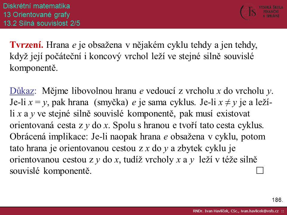 186. RNDr. Ivan Havlíček, CSc., ivan.havlicek@vsfs.cz :: Diskrétní matematika 13 Orientované grafy 13.2 Silná souvislost 2/5 Tvrzení. Hrana e je obsaž
