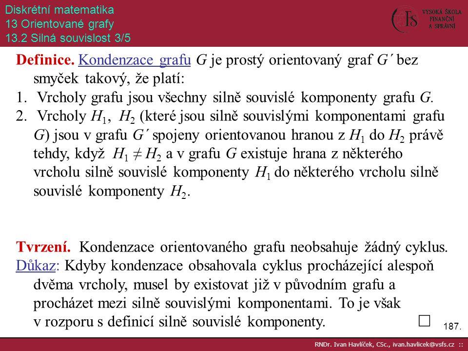 187. RNDr. Ivan Havlíček, CSc., ivan.havlicek@vsfs.cz :: Diskrétní matematika 13 Orientované grafy 13.2 Silná souvislost 3/5 Definice. Kondenzace graf