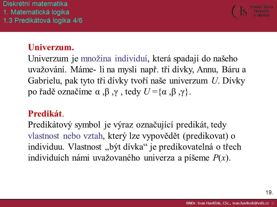 19. RNDr. Ivan Havlíček, CSc., ivan.havlicek@vsfs.cz :: Diskrétní matematika 1. Matematická logika 1.3 Predikátová logika 4/6 Univerzum. Univerzum je