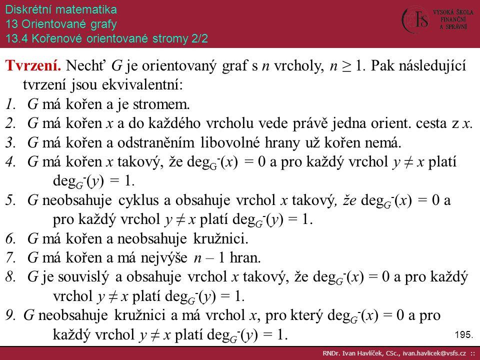 195. RNDr. Ivan Havlíček, CSc., ivan.havlicek@vsfs.cz :: Diskrétní matematika 13 Orientované grafy 13.4 Kořenové orientované stromy 2/2 Tvrzení. Nechť