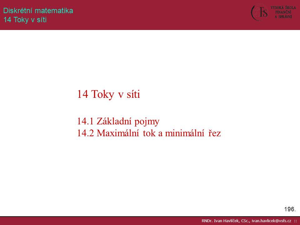 196. RNDr. Ivan Havlíček, CSc., ivan.havlicek@vsfs.cz :: Diskrétní matematika 14 Toky v síti 14 Toky v síti 14.1 Základní pojmy 14.2 Maximální tok a m