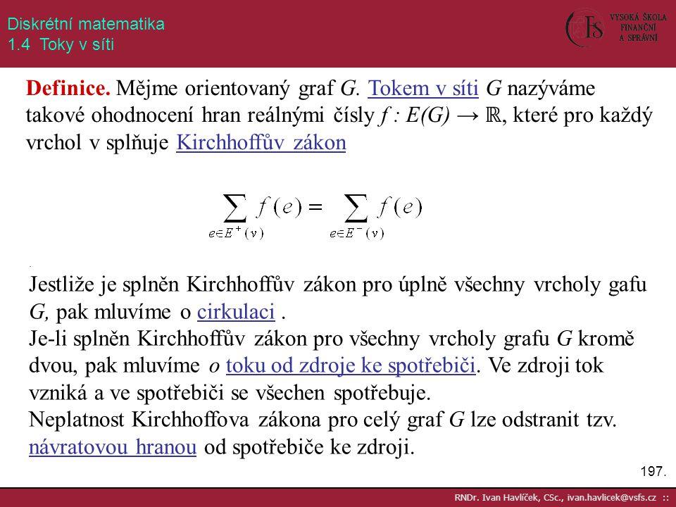 197. RNDr. Ivan Havlíček, CSc., ivan.havlicek@vsfs.cz :: Diskrétní matematika 1.4 Toky v síti Definice. Mějme orientovaný graf G. Tokem v síti G nazýv
