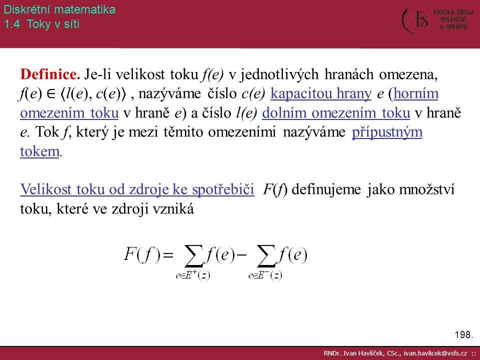 198. RNDr. Ivan Havlíček, CSc., ivan.havlicek@vsfs.cz :: Diskrétní matematika 1.4 Toky v síti Definice. Je-li velikost toku f(e) v jednotlivých hranác