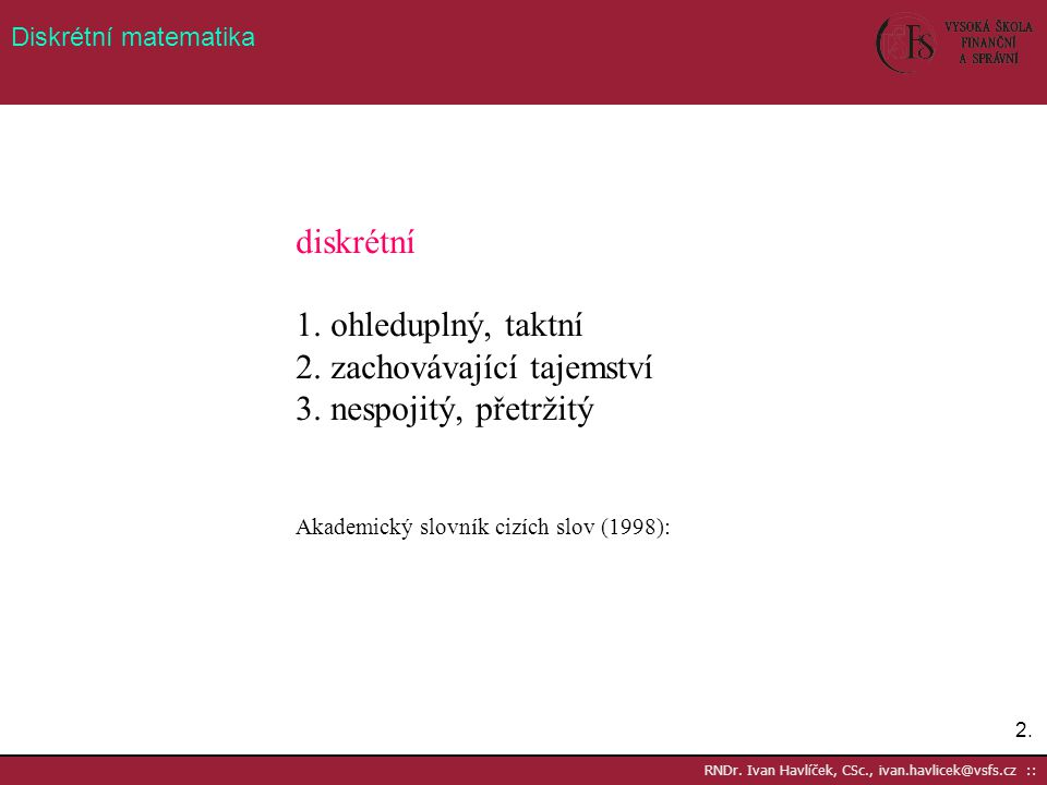 2.2. RNDr. Ivan Havlíček, CSc., ivan.havlicek@vsfs.cz :: Diskrétní matematika diskrétní 1. ohleduplný, taktní 2. zachovávající tajemství 3. nespojitý,
