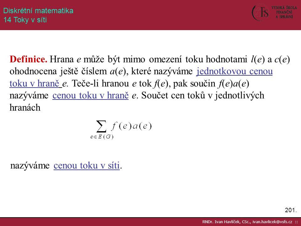 201. RNDr. Ivan Havlíček, CSc., ivan.havlicek@vsfs.cz :: Diskrétní matematika 14 Toky v síti Definice. Hrana e může být mimo omezení toku hodnotami l(