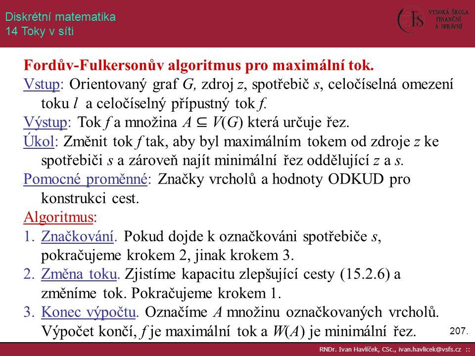 207. RNDr. Ivan Havlíček, CSc., ivan.havlicek@vsfs.cz :: Diskrétní matematika 14 Toky v síti Fordův-Fulkersonův algoritmus pro maximální tok. Vstup: O