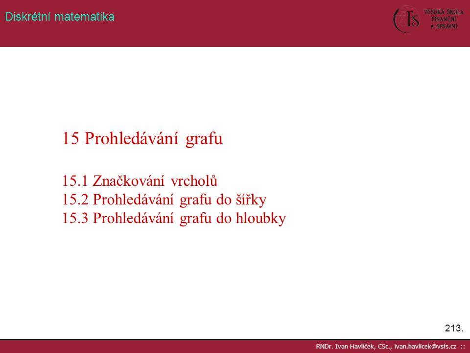 213. RNDr. Ivan Havlíček, CSc., ivan.havlicek@vsfs.cz :: Diskrétní matematika 15 Prohledávání grafu 15.1 Značkování vrcholů 15.2 Prohledávání grafu do